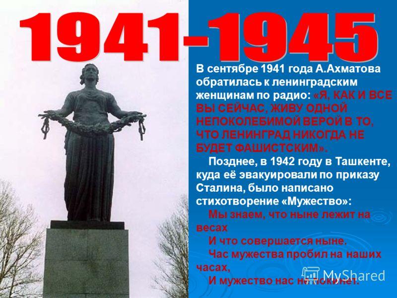 В сентябре 1941 года А.Ахматова обратилась к ленинградским женщинам по радио: «Я, КАК И ВСЕ ВЫ СЕЙЧАС, ЖИВУ ОДНОЙ НЕПОКОЛЕБИМОЙ ВЕРОЙ В ТО, ЧТО ЛЕНИНГРАД НИКОГДА НЕ БУДЕТ ФАШИСТСКИМ». Позднее, в 1942 году в Ташкенте, куда её эвакуировали по приказу С