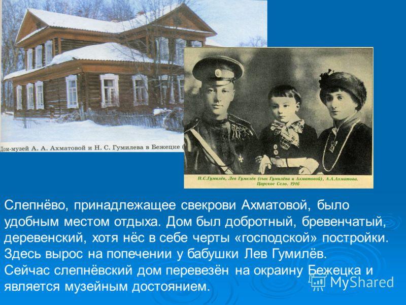 Слепнёво, принадлежащее свекрови Ахматовой, было удобным местом отдыха. Дом был добротный, бревенчатый, деревенский, хотя нёс в себе черты «господской» постройки. Здесь вырос на попечении у бабушки Лев Гумилёв. Сейчас слепнёвский дом перевезён на окр