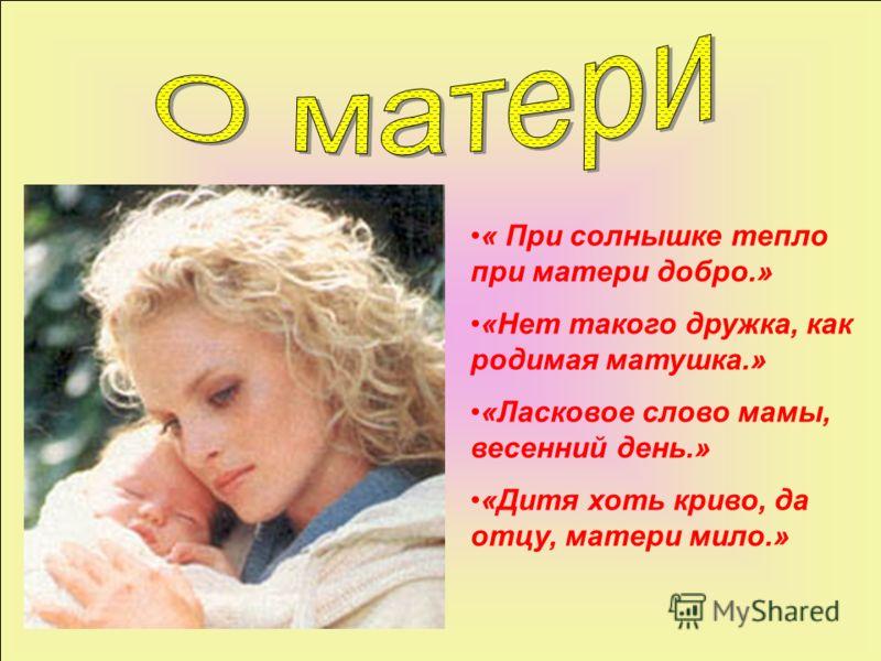 « При солнышке тепло при матери добро.» «Нет такого дружка, как родимая матушка.» «Ласковое слово мамы, весенний день.» «Дитя хоть криво, да отцу, матери мило.»