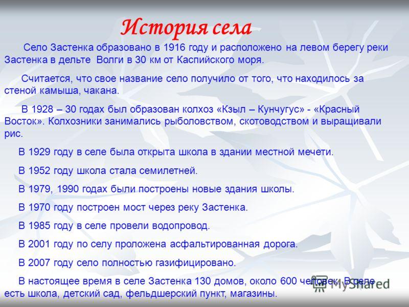 История села Село Застенка образовано в 1916 году и расположено на левом берегу реки Застенка в дельте Волги в 30 км от Каспийского моря. Считается, что свое название село получило от того, что находилось за стеной камыша, чакана. В 1928 – 30 годах б