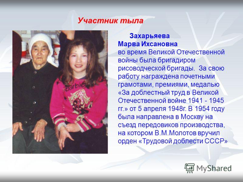 Захарьяева Марва Ихсановна во время Великой Отечественной войны была бригадиром рисоводческой бригады. За свою работу награждена почетными грамотами, премиями, медалью «За доблестный труд в Великой Отечественной войне 1941 - 1945 гг.» от 5 апреля 194