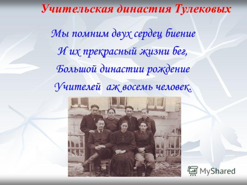 Учительская династия Тулековых Мы помним двух сердец биение И их прекрасный жизни бег, Большой династии рождение Учителей аж восемь человек.