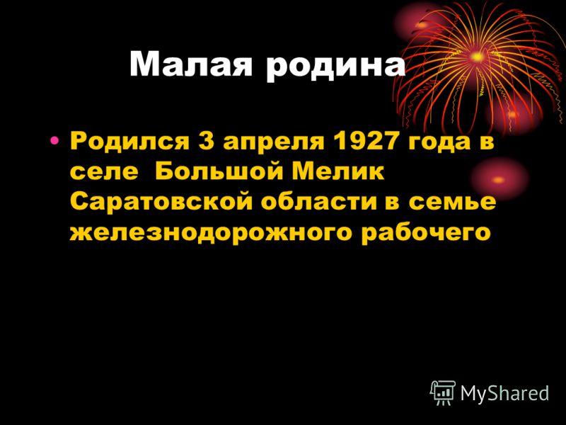 Малая родина Родился 3 апреля 1927 года в селе Большой Мелик Саратовской области в семье железнодорожного рабочего