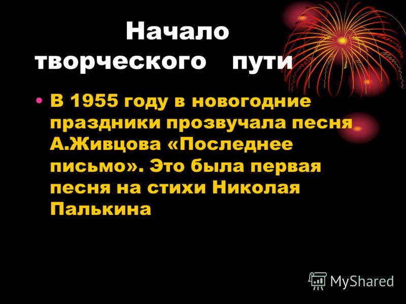 Начало творческого пути В 1955 году в новогодние праздники прозвучала песня А.Живцова «Последнее письмо». Это была первая песня на стихи Николая Палькина