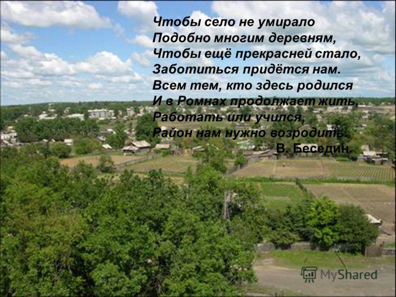 Чтобы село не умирало Подобно многим деревням, Чтобы ещё прекрасней стало, Заботиться придётся нам. Всем тем, кто здесь родился И в Ромнах продолжает жить, Работать или учился, Район нам нужно возродить. В. Беседин.
