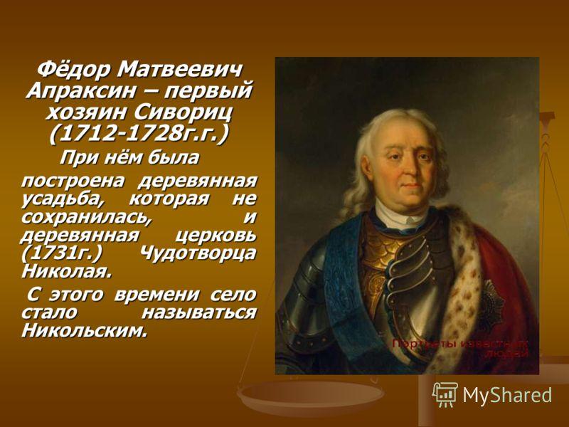 Фёдор Матвеевич Апраксин – первый хозяин Сивориц (1712-1728г.г.) При нём была При нём была построена деревянная усадьба, которая не сохранилась, и деревянная церковь (1731г.) Чудотворца Николая. С этого времени село стало называться Никольским. С это