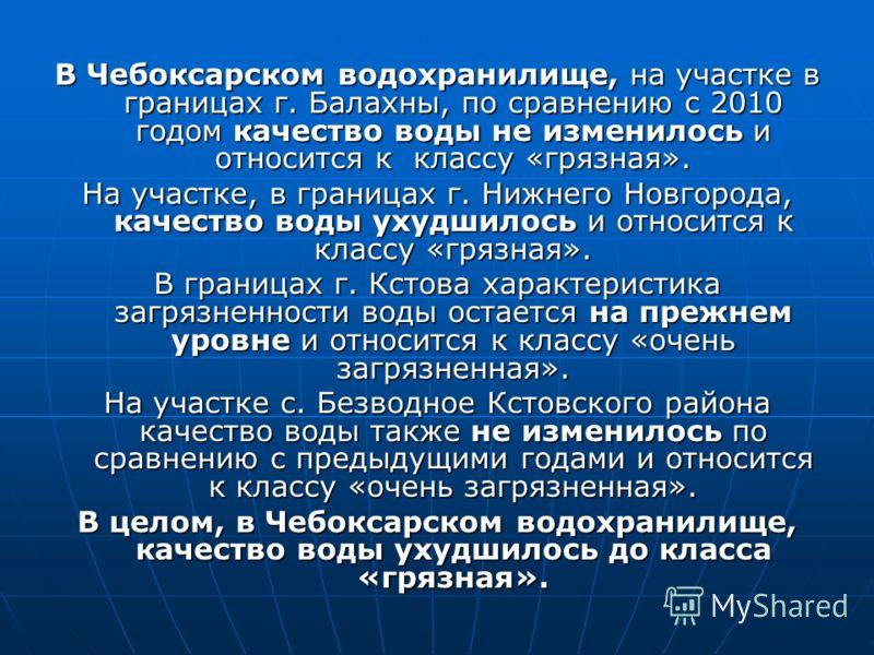 В Чебоксарском водохранилище, на участке в границах г. Балахны, по сравнению с 2010 годом качество воды не изменилось и относится к классу «грязная». На участке, в границах г. Нижнего Новгорода, качество воды ухудшилось и относится к классу «грязная»