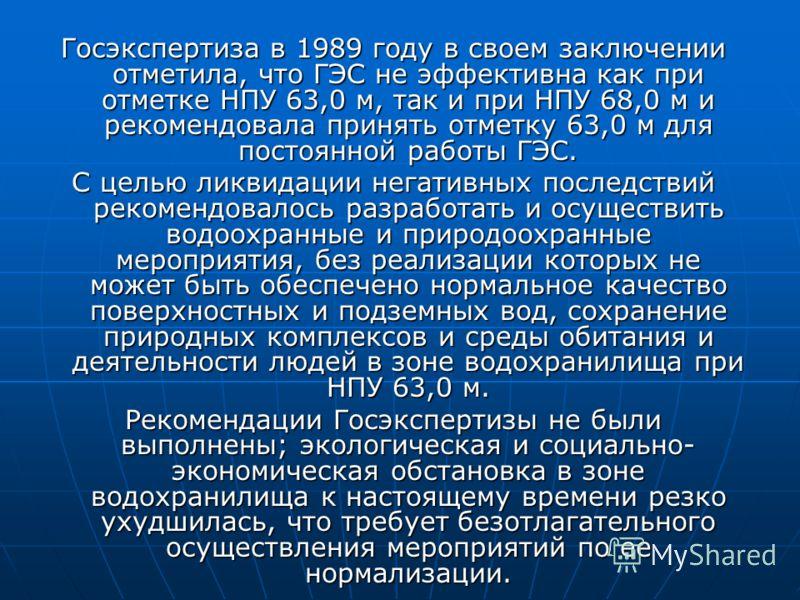 Госэкспертиза в 1989 году в своем заключении отметила, что ГЭС не эффективна как при отметке НПУ 63,0 м, так и при НПУ 68,0 м и рекомендовала принять отметку 63,0 м для постоянной работы ГЭС. С целью ликвидации негативных последствий рекомендовалось