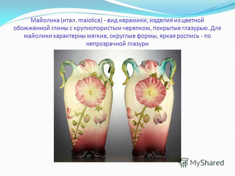 Майолика (итал. maiolica) - вид керамики, изделия из цветной обожженной глины с крупнопористым черепком, покрытые глазурью. Для майолики характерны мягкие, округлые формы, яркая роспись - по непрозрачной глазури