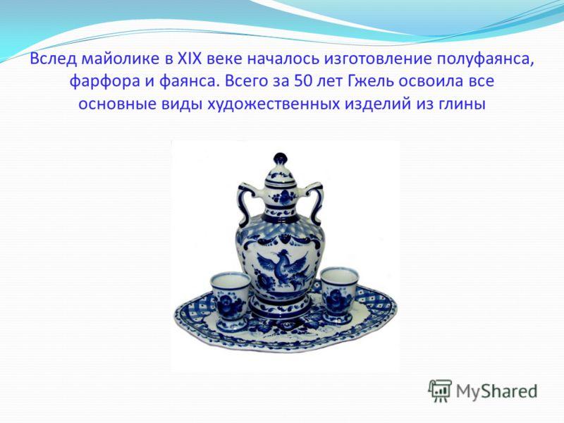 Вслед майолике в XIX веке началось изготовление полуфаянса, фарфора и фаянса. Всего за 50 лет Гжель освоила все основные виды художественных изделий из глины