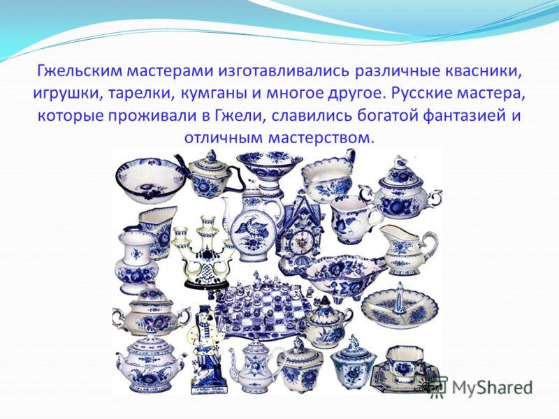 Гжельским мастерами изготавливались различные квасники, игрушки, тарелки, кумганы и многое другое. Русские мастера, которые проживали в Гжели, славились богатой фантазией и отличным мастерством.