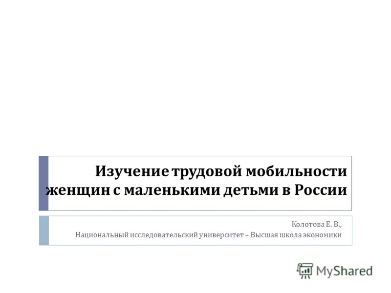 Изучение трудовой мобильности женщин с маленькими детьми в России Колотова Е. В., Национальный исследовательский университет – Высшая школа экономики