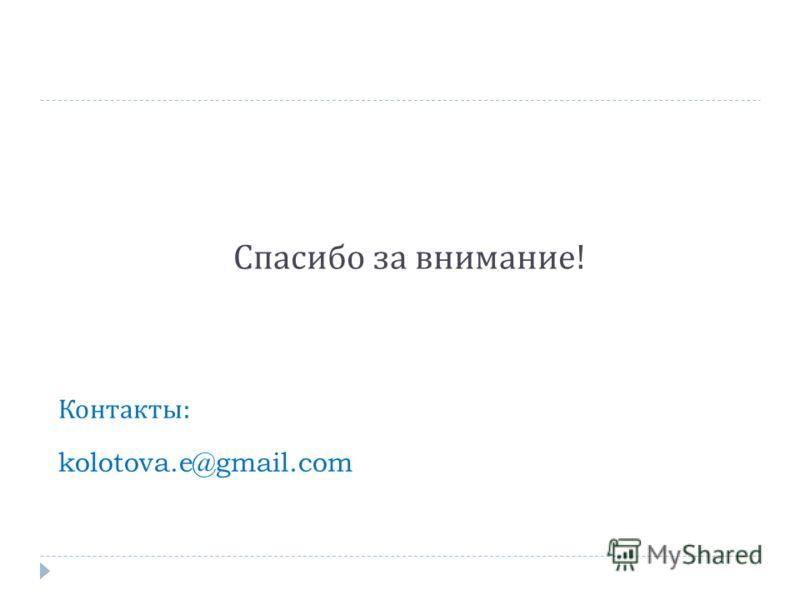 Спасибо за внимание ! Контакты : kolotova.e@gmail.com