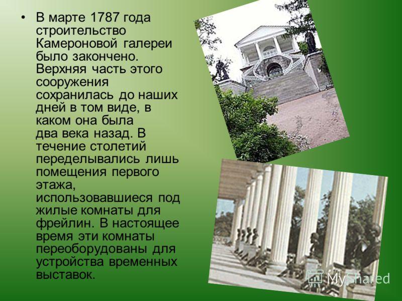 В марте 1787 года строительство Камероновой галереи было закончено. Верхняя часть этого сооружения сохранилась до наших дней в том виде, в каком она была два века назад. В течение столетий переделывались лишь помещения первого этажа, использовавшиеся