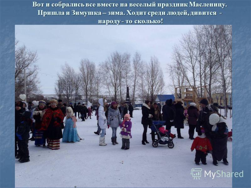 Вот и собрались все вместе на веселый праздник Масленицу. Пришла и Зимушка – зима. Ходит среди людей, дивится - народу - то сколько!