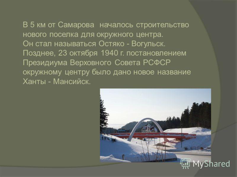 В 5 км от Самарова началось строительство нового поселка для окружного центра. Он стал называться Остяко - Вогульск. Позднее, 23 октября 1940 г. постановлением Президиума Верховного Совета РСФСР окружному центру было дано новое название Ханты - Манси