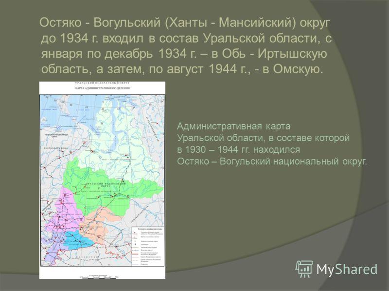 Остяко - Вогульский (Ханты - Мансийский) округ до 1934 г. входил в состав Уральской области, с января по декабрь 1934 г. – в Обь - Иртышскую область, а затем, по август 1944 г., - в Омскую. Административная карта Уральской области, в составе которой