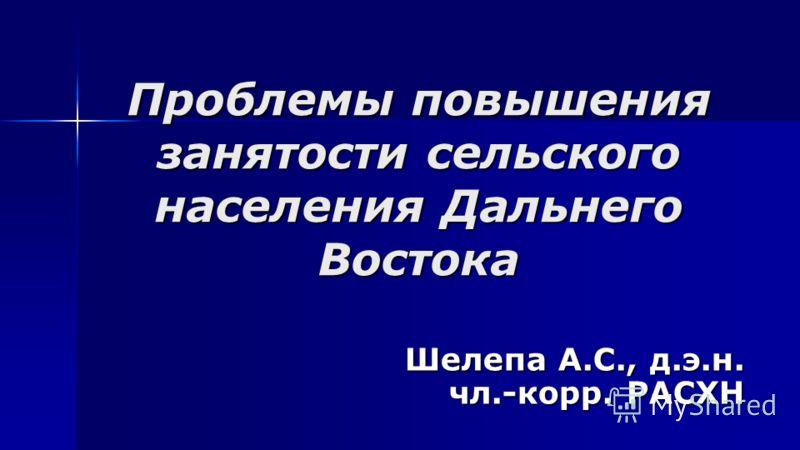 Проблемы повышения занятости сельского населения Дальнего Востока Шелепа А.С., д.э.н. чл.-корр. РАСХН
