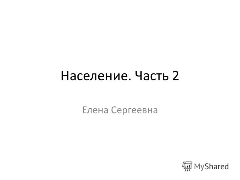 Население. Часть 2 Елена Сергеевна