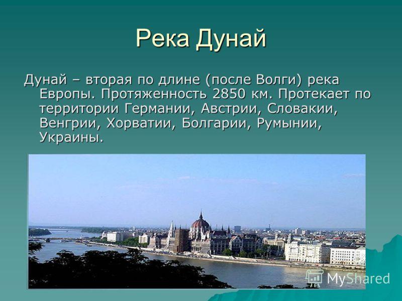 Река Дунай Дунай – вторая по длине (после Волги) река Европы. Протяженность 2850 км. Протекает по территории Германии, Австрии, Словакии, Венгрии, Хорватии, Болгарии, Румынии, Украины.