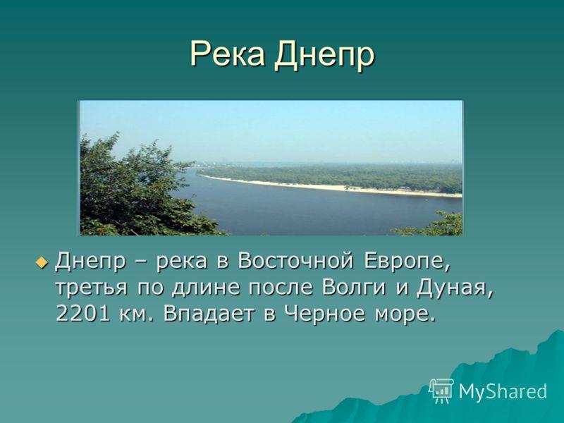 Река Днепр Днепр – река в Восточной Европе, третья по длине после Волги и Дуная, 2201 км. Впадает в Черное море. Днепр – река в Восточной Европе, третья по длине после Волги и Дуная, 2201 км. Впадает в Черное море.