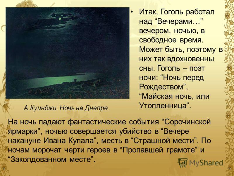 Итак, Гоголь работал над Вечерами… вечером, ночью, в свободное время. Может быть, поэтому в них так вдохновенны сны. Гоголь – поэт ночи: Ночь перед Рождеством, Майская ночь, или Утопленница. На ночь падают фантастические события Сорочинской ярмарки,