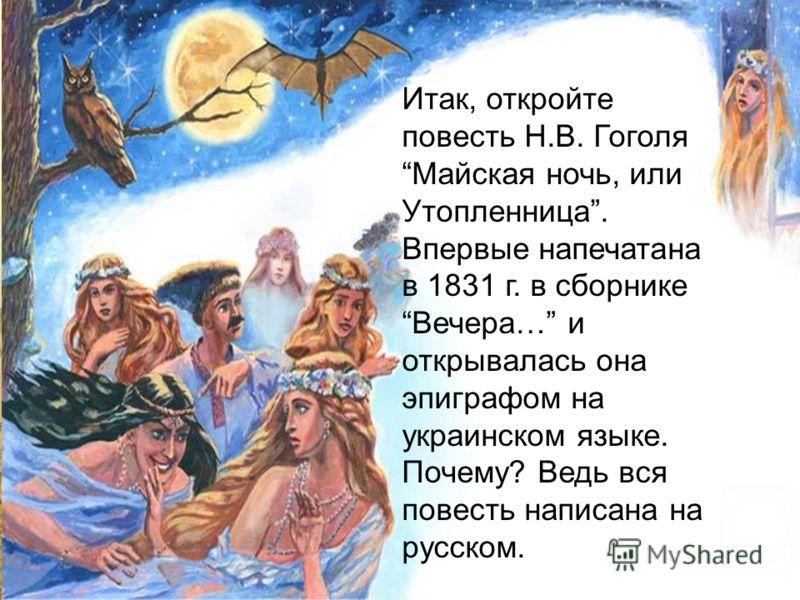 Итак, откройте повесть Н.В. Гоголя Майская ночь, или Утопленница. Впервые напечатана в 1831 г. в сборнике Вечера… и открывалась она эпиграфом на украинском языке. Почему? Ведь вся повесть написана на русском.