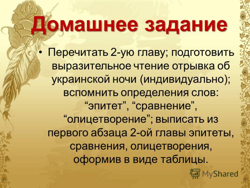 Домашнее задание Перечитать 2-ую главу; подготовить выразительное чтение отрывка об украинской ночи (индивидуально); вспомнить определения слов: эпитет, сравнение, олицетворение; выписать из первого абзаца 2-ой главы эпитеты, сравнения, олицетворения