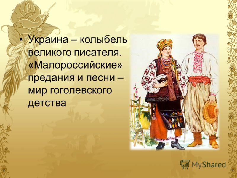 Украина – колыбель великого писателя. «Малороссийские» предания и песни – мир гоголевского детства
