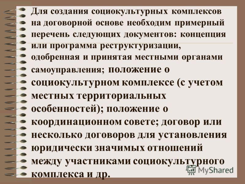 Для создания социокультурных комплексов на договорной основе необходим примерный перечень следующих документов: концепция или программа реструктуризации, одобренная и принятая местными органами самоуправления; положение о социокультурном комплексе (с