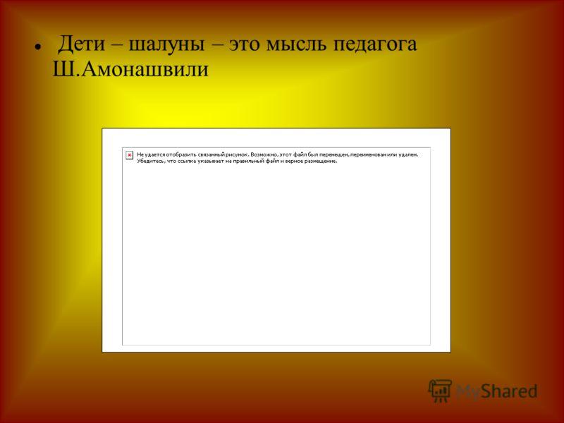 Дети – шалуны – это мысль педагога Ш.Амонашвили