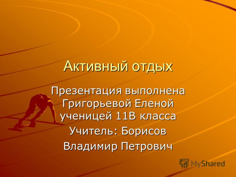 Активный отдых Презентация выполнена Григорьевой Еленой ученицей 11В класса Учитель: Борисов Владимир Петрович