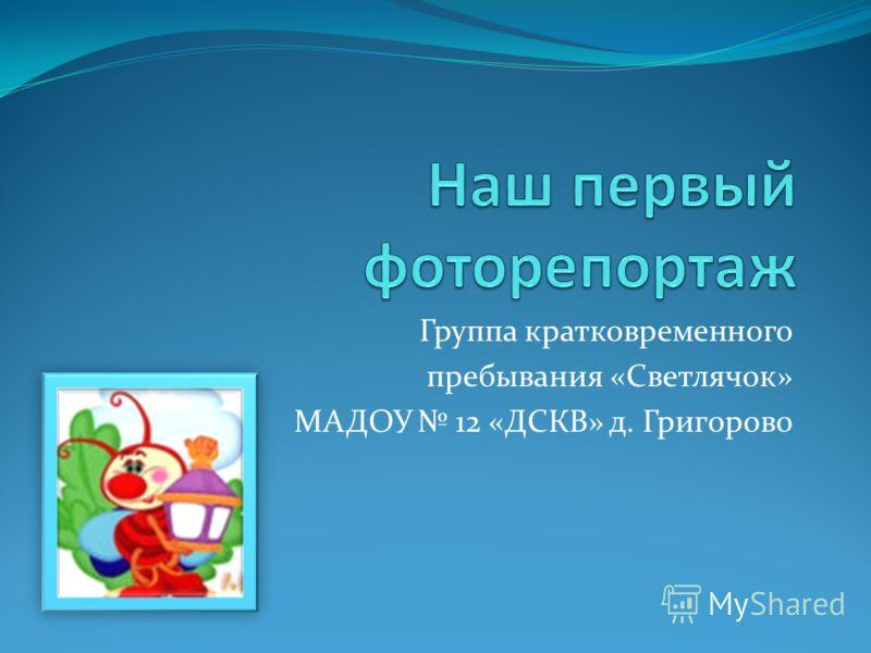 Группа кратковременного пребывания «Светлячок» МАДОУ 12 «ДСКВ» д. Григорово