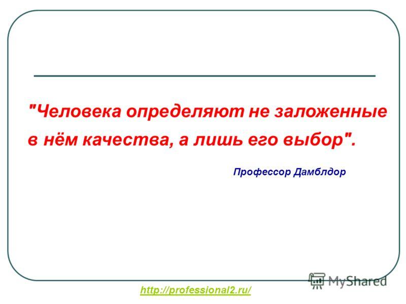 Человека определяют не заложенные в нём качества, а лишь его выбор. Профессор Дамблдор http://professional2.ru/