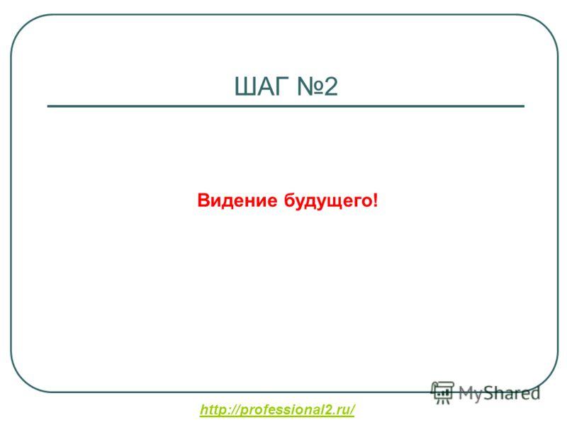 http://professional2.ru/ ШАГ 2 Видение будущего!