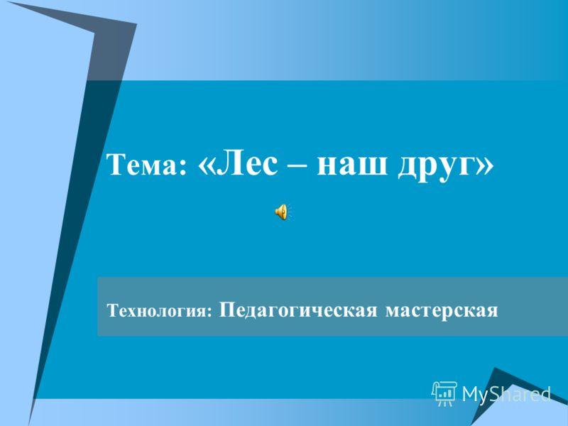 Тема: «Лес – наш друг» Технология: Педагогическая мастерская
