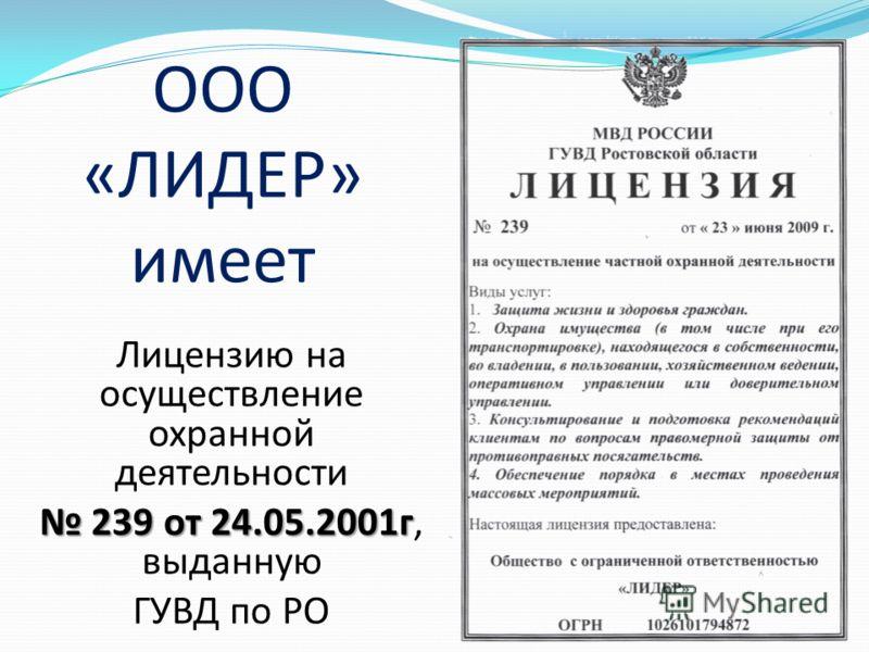 ООО «ЛИДЕР» имеет Лицензию на осуществление охранной деятельности 239 от 24.05.2001г 239 от 24.05.2001г, выданную ГУВД по РО