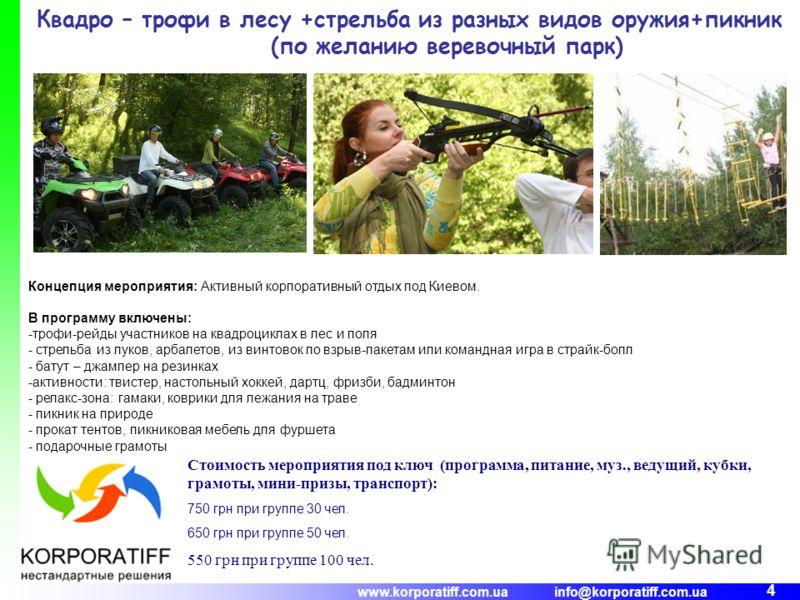 www.korporatiff.com.ua info@korporatiff.com.ua 4 Квадро – трофи в лесу +стрельба из разных видов оружия+пикник (по желанию веревочный парк) Концепция мероприятия: Активный корпоративный отдых под Киевом. В программу включены: -трофи-рейды участников