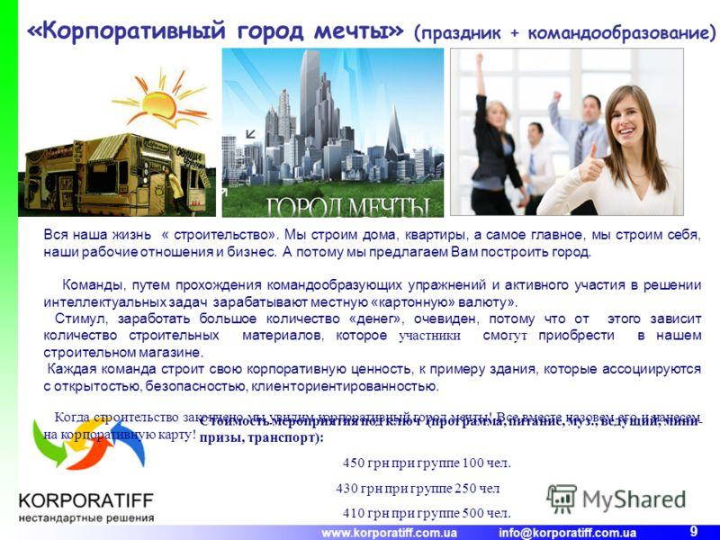 www.korporatiff.com.ua info@korporatiff.com.ua 9 «Корпоративный город мечты» (праздник + командообразование) Вся наша жизнь « строительство». Мы строим дома, квартиры, а самое главное, мы строим себя, наши рабочие отношения и бизнес. А потому мы пред