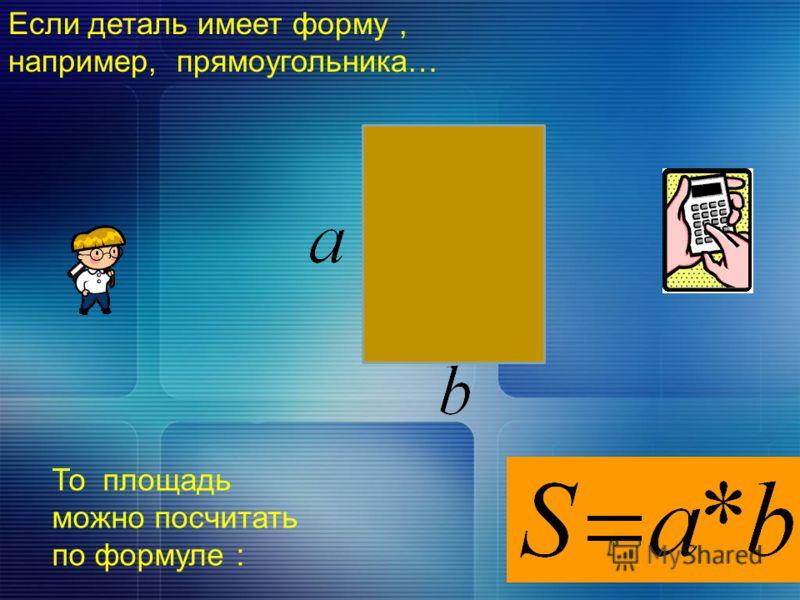 Если деталь имеет форму, например, прямоугольника… То площадь можно посчитать по формуле :