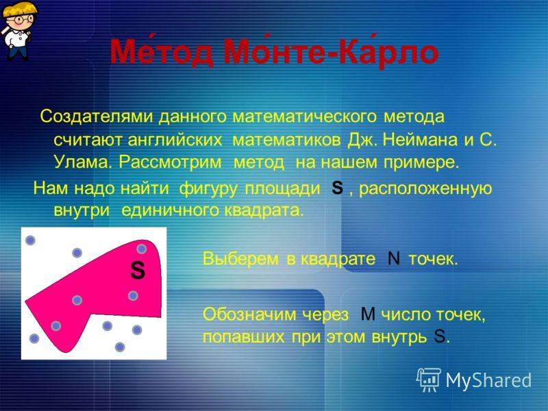 Ме́тод Мо́нте-Ка́рло Создателями данного математического метода считают английских математиков Дж. Неймана и С. Улама. Рассмотрим метод на нашем примере. Нам надо найти фигуру площади S, расположенную внутри единичного квадрата. S Выберем в квадрате
