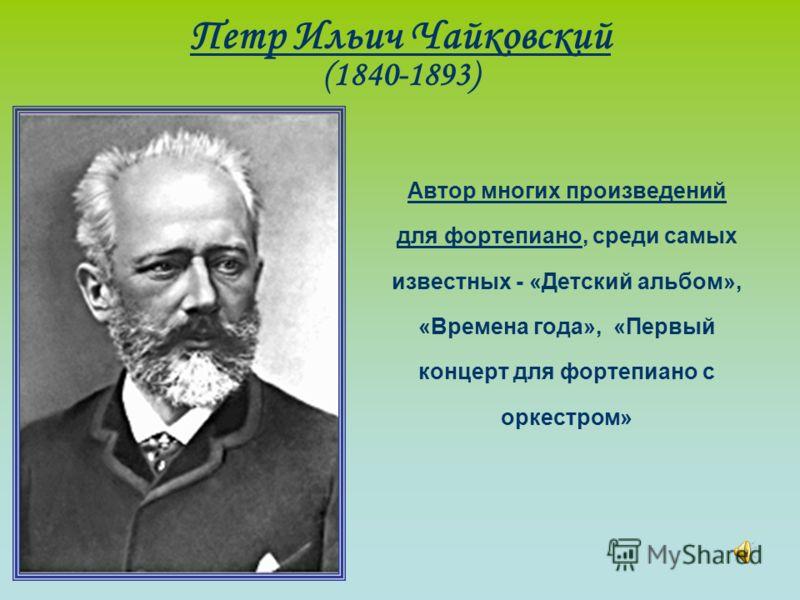 Петр Ильич Чайковский (1840-1893) Автор многих произведений для фортепиано, среди самых известных - «Детский альбом», «Времена года», «Первый концерт для фортепиано с оркестром»