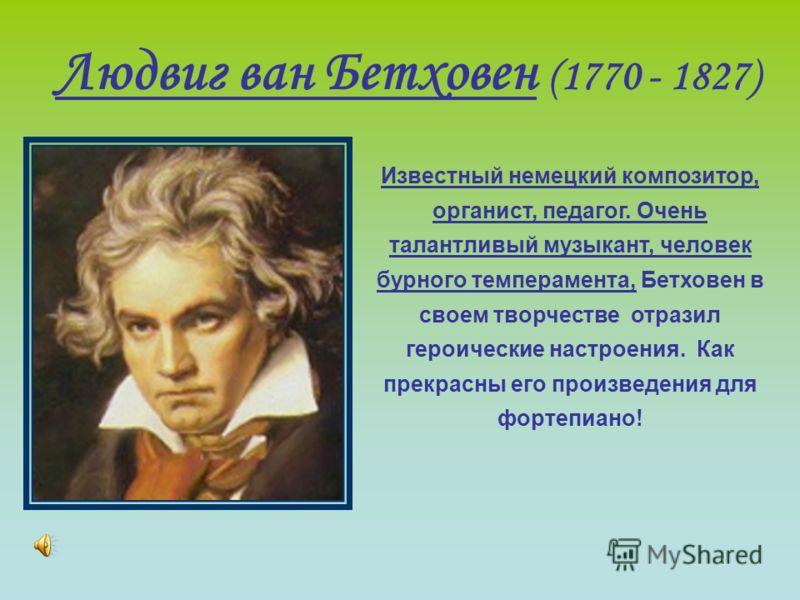 Людвиг ван Бетховен (1770 - 1827) Известный немецкий композитор, органист, педагог. Очень талантливый музыкант, человек бурного темперамента, Бетховен в своем творчестве отразил героические настроения. Как прекрасны его произведения для фортепиано!