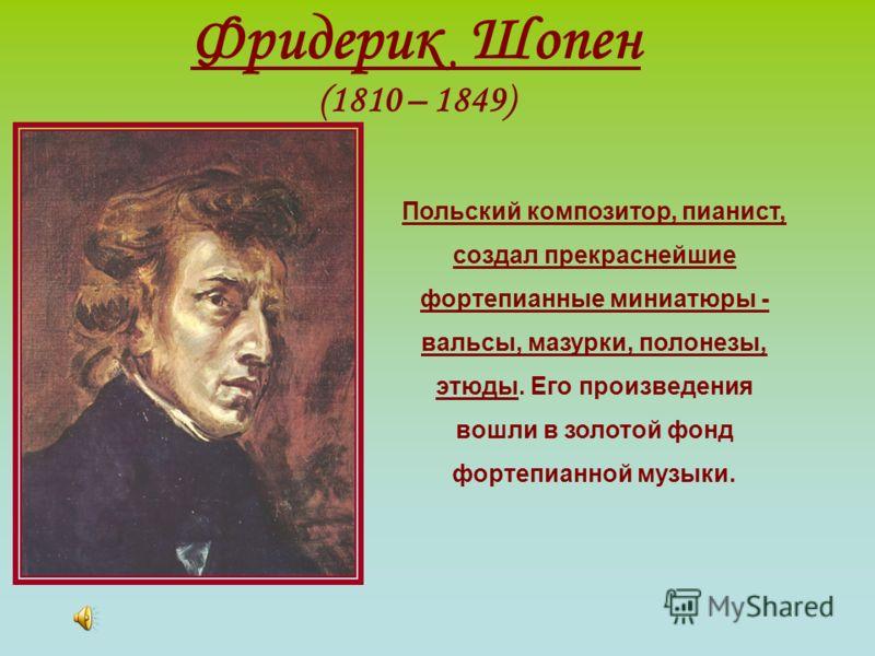 Фридерик Шопен (1810 – 1849) Польский композитор, пианист, создал прекраснейшие фортепианные миниатюры - вальсы, мазурки, полонезы, этюды. Его произведения вошли в золотой фонд фортепианной музыки.