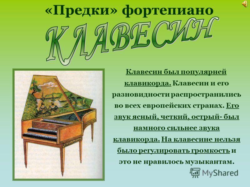 Клавесин был популярней клавикорда. Клавесин и его разновидности распространились во всех европейских странах. Его звук ясный, четкий, острый- был намного сильнее звука клавикорда. На клавесине нельзя было регулировать громкость и это не нравилось му