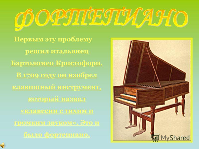 Первым эту проблему решил итальянец Бартоломео Кристофори. В 1709 году он изобрел клавишный инструмент, который назвал «клавесин с тихим и громким звуком». Это и было фортепиано.