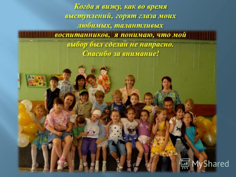 Когда я вижу, как во время выступлений, горят глаза моих любимых, талантливых воспитанников, я понимаю, что мой выбор был сделан не напрасно. Спасибо за внимание !