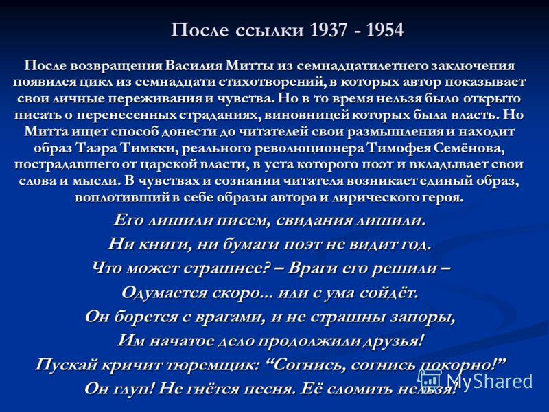 После ссылки 1937 - 1954 После возвращения Василия Митты из семнадцатилетнего заключения появился цикл из семнадцати стихотворений, в которых автор показывает свои личные переживания и чувства. Но в то время нельзя было открыто писать о перенесенных
