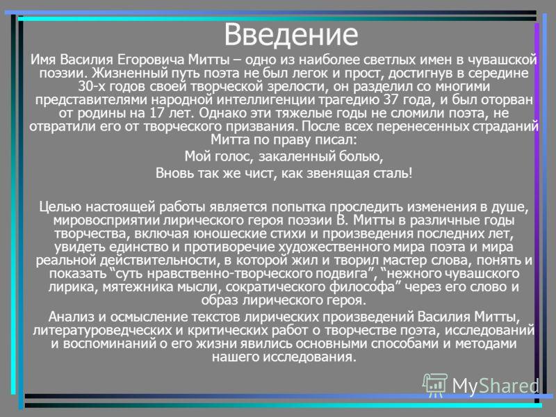 Введение Имя Василия Егоровича Митты – одно из наиболее светлых имен в чувашской поэзии. Жизненный путь поэта не был легок и прост, достигнув в середине 30-х годов своей творческой зрелости, он разделил со многими представителями народной интеллигенц