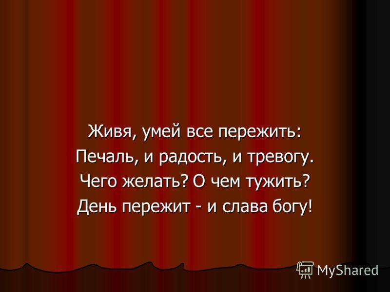 Живя, умей все пережить: Печаль, и радость, и тревогу. Чего желать? О чем тужить? День пережит - и слава богу!